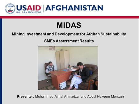 MIDAS Mining Investment and Development for Afghan Sustainability SMEs Assessment Results Presenter: Mohammad Ajmal Ahmadzai and Abdul Hakeem Montazir.