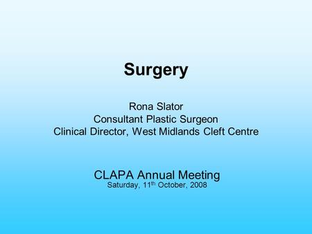 Surgery Rona Slator Consultant Plastic Surgeon Clinical Director, West Midlands Cleft Centre CLAPA Annual Meeting Saturday, 11 th October, 2008.