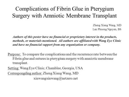 Complications of Fibrin Glue in Pterygium Surgery with Amniotic Membrane Transplant Zheng Xiang Wang, MD Lan Phuong Nguyen, BS Authors of this poster have.