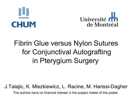 J.Talajic, K. Miszkiewicz, L. Racine, M. Harissi-Dagher The authors have no financial interest in the subject matter of this poster. Fibrin Glue versus.