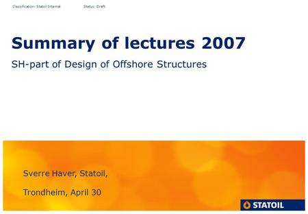 Classification: Statoil Internal Status: Draft Summary of lectures 2007 SH-part of Design of Offshore Structures Sverre Haver, Statoil, Trondheim, April.
