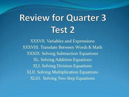 XXXVII. Variables and Expressions XXXVIII. Translate Between Words & Math XXXIX. Solving Subtraction Equations XL. Solving Addition Equations XLI. Solving.