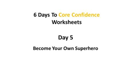 6 Days To Core Confidence Become Your Own Superhero