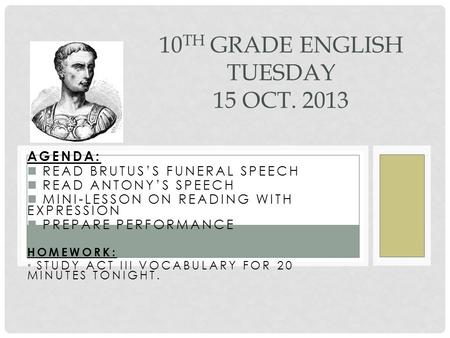 AGENDA: READ BRUTUS'S FUNERAL SPEECH READ ANTONY'S SPEECH MINI-LESSON ON READING WITH EXPRESSION PREPARE PERFORMANCE HOMEWORK: STUDY ACT III VOCABULARY.