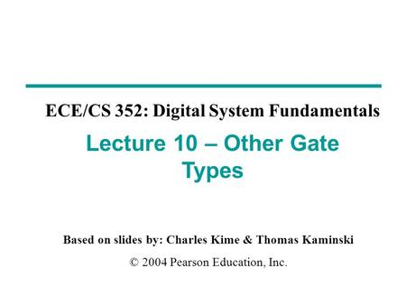 Based on slides by: Charles Kime & Thomas Kaminski © 2004 Pearson Education, Inc. ECE/CS 352: Digital System Fundamentals Lecture 10 – Other Gate Types.