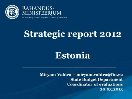 Strategic report 2012 Estonia Miryam Vahtra – State Budget Department Coordinator of evaluations 20.03.2013.
