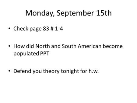 Monday, September 15th Check page 83 # 1-4 How did North and South American become populated PPT Defend you theory tonight for h.w.