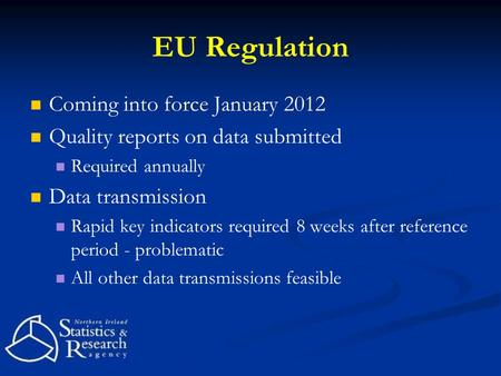 EU Regulation Coming into force January 2012 Quality reports on data submitted Required annually Data transmission Rapid key indicators required 8 weeks.