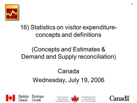 1 16) Statistics on visitor expenditure- concepts and definitions (Concepts and Estimates & Demand and Supply reconciliation) Canada Wednesday, July 19,