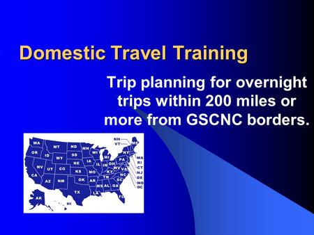 Domestic Travel Training Trip planning for overnight trips within 200 miles or more from GSCNC borders.