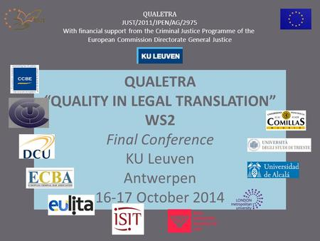 "QUALETRA ""QUALITY IN LEGAL TRANSLATION"" WS2 Final Conference KU Leuven Antwerpen 16-17 October 2014 QUALETRA JUST/2011/JPEN/AG/2975 With financial support."