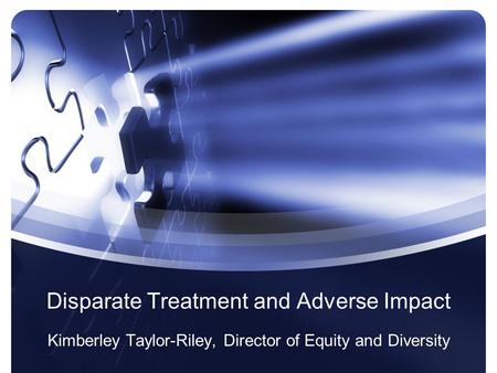 Disparate Treatment and Adverse Impact Kimberley Taylor-Riley, Director of Equity and Diversity.