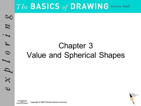 Chapter 3 Value and Spherical Shapes. Objectives Understand value and express a range of values as a value scale of grays. Determine the value of the.