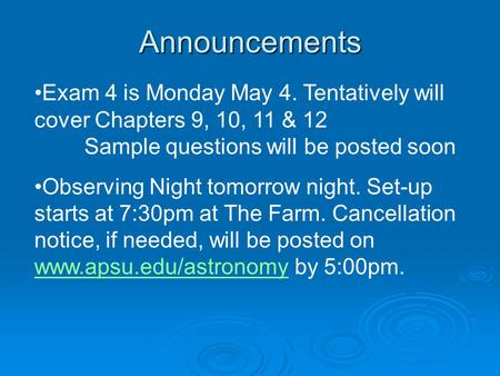Announcements Exam 4 is Monday May 4. Tentatively will cover Chapters 9, 10, 11 & 12 Sample questions will be posted soon Observing Night tomorrow night.