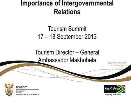 Importance of Intergovernmental Relations Tourism Summit 17 – 18 September 2013 Tourism Director – General Ambassador Makhubela Department of Tourism.