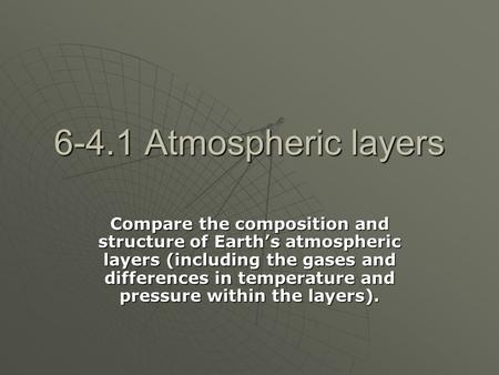 6-4.1 Atmospheric layers Compare the composition and structure of Earth's atmospheric layers (including the gases and differences in temperature and pressure.
