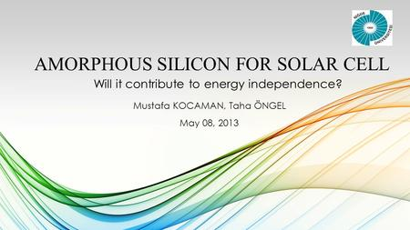 AMORPHOUS SILICON FOR SOLAR CELL Will it contribute to energy independence? Mustafa KOCAMAN, Taha ÖNGEL May 08, 2013.