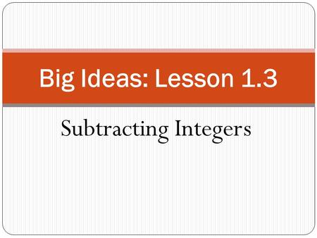 Big Ideas: Lesson 1.3 Subtracting Integers.