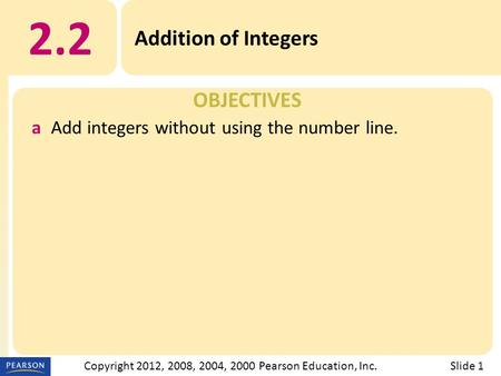 OBJECTIVES 2.2 Addition of Integers Slide 1Copyright 2012, 2008, 2004, 2000 Pearson Education, Inc. aAdd integers without using the number line.