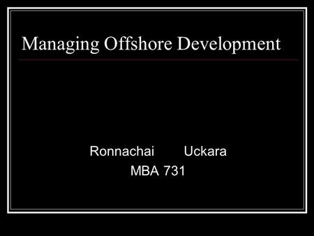 Managing Offshore Development RonnachaiUckara MBA 731.
