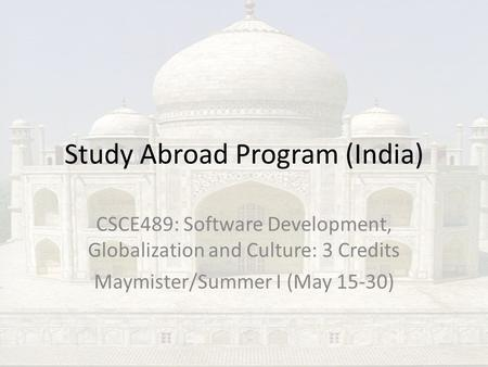 Study Abroad Program (India) CSCE489: Software Development, Globalization and Culture: 3 Credits Maymister/Summer I (May 15-30)