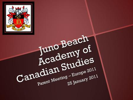 Juno Beach Academy of Canadian Studies Parent Meeting – Europe 2011 25 January 2011.