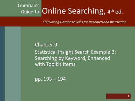 1 Online Searching, 4 th ed. Chapter 9 Statistical Insight Search Example 3: Searching by Keyword, Enhanced with Toolkit Items pp. 193 – 194 Librarian's.
