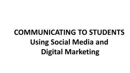 COMMUNICATING TO STUDENTS Using Social Media and Digital Marketing.