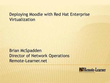 Deploying Moodle with Red Hat Enterprise Virtualization Brian McSpadden Director of Network Operations Remote-Learner.net.
