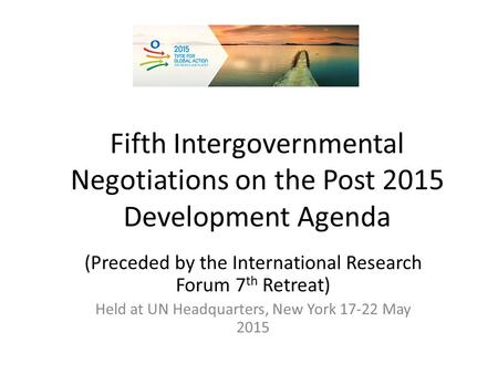 Fifth Intergovernmental Negotiations on the Post 2015 Development Agenda (Preceded by the International Research Forum 7 th Retreat) Held at UN Headquarters,