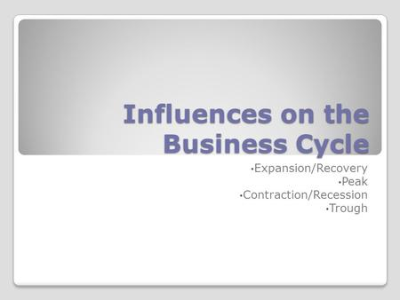 Influences on the Business Cycle Expansion/Recovery Peak Contraction/Recession Trough.