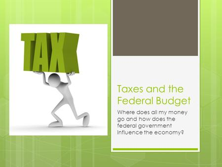 Taxes and the Federal Budget Where does all my money go and how does the federal government influence the economy?