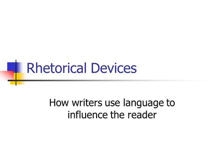 Rhetorical Devices How writers use language to influence the reader.