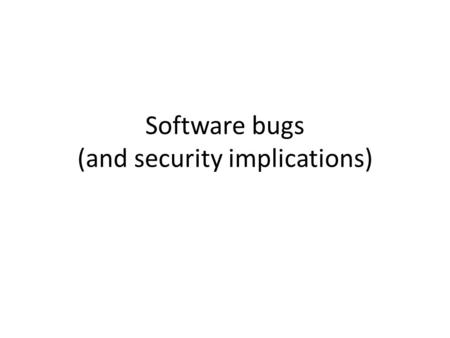 Software bugs (and security implications). Software security Code can have perfect design and algorithm, but still have implementation vulnerabilities.