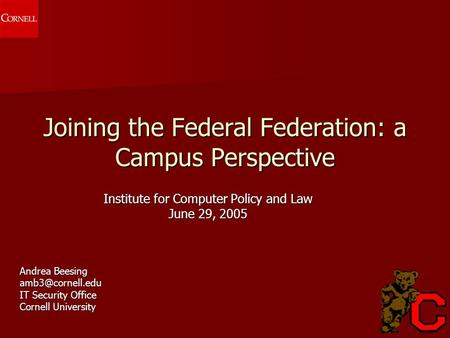 Joining the Federal Federation: a Campus Perspective Institute for Computer Policy and Law June 29, 2005 Andrea Beesing IT Security Office.