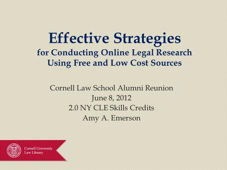 Effective Strategies for Conducting Online Legal Research Using Free and Low Cost Sources Cornell Law School Alumni Reunion June 8, 2012 2.0 NY CLE Skills.