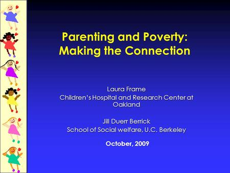 Parenting and Poverty: Making the Connection Laura Frame Children's Hospital and Research Center at Oakland Jill Duerr Berrick School of Social welfare,