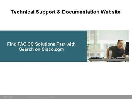 1 © 2005 Cisco Systems, Inc. All rights reserved. Session Number Presentation_ID Find TAC CC Solutions Fast with Search on Cisco.com Technical Support.