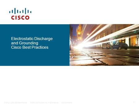 1 © 2008 Cisco Systems, Inc. All rights reserved.Cisco Confidential014874_11_2008 ESD Best Practices Electrostatic Discharge and Grounding Cisco Best Practices.