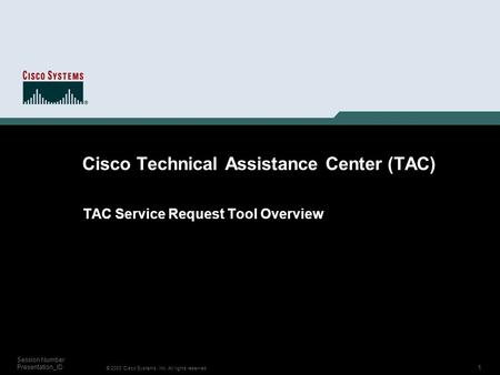 1 © 2003 Cisco Systems, Inc. All rights reserved. Session Number Presentation_ID Cisco Technical Assistance Center (TAC) TAC Service Request Tool Overview.