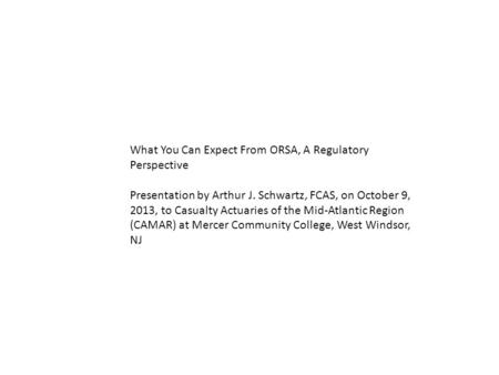 What You Can Expect From ORSA, A Regulatory Perspective Presentation by Arthur J. Schwartz, FCAS, on October 9, 2013, to Casualty Actuaries of the Mid-Atlantic.