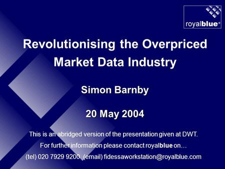 Revolutionising the Overpriced Market Data Industry Simon Barnby 20 May 2004 This is an abridged version of the presentation given at DWT. For further.