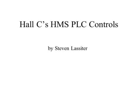 Hall C's HMS PLC Controls by Steven Lassiter. What Constituents a PLC System PLC (processors) Programming. I/O modules. Field Device Signals (sometimes.