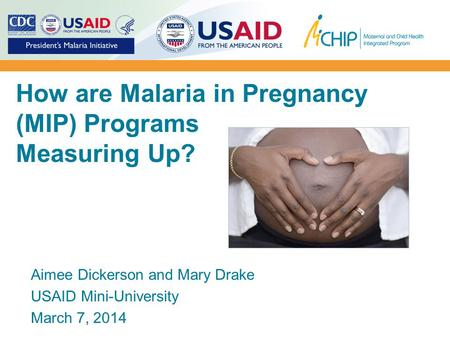 How are Malaria in Pregnancy (MIP) Programs Measuring Up? Aimee Dickerson and Mary Drake USAID Mini-University March 7, 2014.