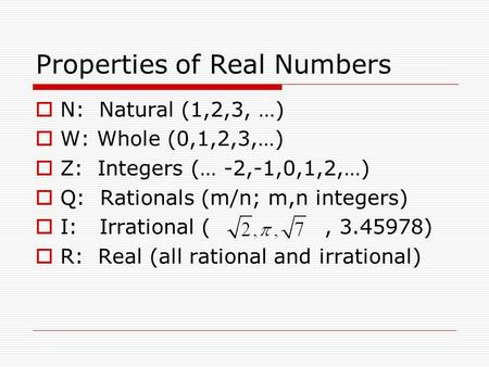 Properties of Real Numbers  N: Natural (1,2,3, …)  W: Whole (0,1,2,3,…)  Z: Integers (… -2,-1,0,1,2,…)  Q: Rationals (m/n; m,n integers)  I: Irrational.