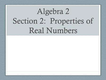 Algebra 2 Section 2: Properties of Real Numbers