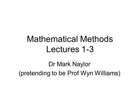Mathematical Methods Lectures 1-3 Dr Mark Naylor (pretending to be Prof Wyn Williams)