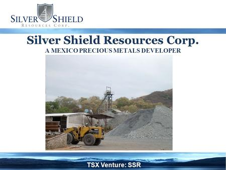 Silver Shield Resources Corp. A MEXICO PRECIOUS METALS DEVELOPER TSX Venture: SSR.