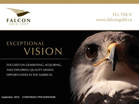 "September 2014| CORPORATE PRESENTATION. This presentation contains forward-looking statements concerning future operations of Falcon Gold Corp. (""the."