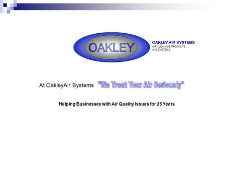 OAKLEY AIR SYSTEMS AIR CLEANING PRODUCTS AND SYSTEMS Helping Businesses with Air Quality Issues for 25 Years At OakleyAir Systems.
